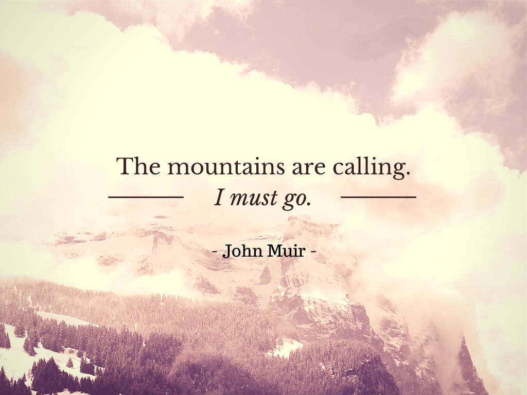 The mountains are calling. I must go