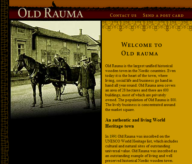 So here I am with my favourite world heritage site The Old Rauma so I had visited the ofiicial Old Rauman world heritage site website (http://www.oldrauma.fi/english/) which listed a few contact numbers and mail ids which made me choose Old Rauma I contacted people of the website and they were a great help in making me finish the tasks of this level followed by which they gave me a list of the people associated with Old Rauma and the people who breath and live Old Rauma , the email to  matkailu@rauma.fi was acknowledged by Mr Katja Siivonen an ardent admirer of Finnish heritage from Rauman kaupungin matkailu. 1. Mr Katja Siivonen Matkailu is the incharge at the Old Rauman Website and the heritage centre dedicated to Old Rauma, he helped me find people who were associated with Old Rauma and was a great help his email is matkailu@rauma.fi 2.Rauma Museum is of course an expert on the history of the town. To contact the qualified personnel, I sent an e-mail to this address: rauman.museo@rauma.fi. 3.The Renovation Centre Tammela introduces the world heritage site and renovation of the old houses to both visitors and inhabitants. Their area of expertise is the renovation and maintenance of the world heritage site. The e-mail address of the Old Rauma coordinator is laura.puolamaki@rauma.fi.   4.Mrs Anja Sirviö is an entrepreneur and a city guide in Rauma. To hear her opinions  on Old Rauma, this is the address:info@hausanna.fi.on which I contacted her.    5.(Mrs Sanna Rantala is also a city guide in Rauma. Her e-mail address is: rantala.sanna@suomi24.fi.)   6.Mr Tarmo Thorström is an artist and a lace maker (Rauma is known for lace too!). To contact him, I sent an e-mail to tarmo.thorstrom@gmail.com.     As these guys are super busy in their own works I knew it would be late for them to give me a reply the first person to reply me about Old Rauma was Mr Katja Siivonen in his own words this is the perspective of him about Old Rauma and Finnish Heritage. 1. Dear Abhinav,   Thank you for your e-mail and your interest in Old Rauma!   Old Rauma is a unique example of an old Nordic wooden town, where living, working and social life come together in the area spanning almost 30 hectares. Of the about 600 buildings, most houses are privately owned, but the narrow streets are still filled with small boutiques, cafés, ateliers and museums. In the museums of Old Rauma a visitor can explore the history and the way of living in Rauma over the centuries. The Holy Cross Church, a medieval church right by the Old Rauma area, represents one of the oldest buildings in the area. Old Rauma is full of interesting details, for example the narrowest known street in Finland, Kitukränn, is situated in the heart of Old Rauma. In our personal opinion Old Rauma, though being a historical site, is a lively, idyllic and cosy city centre. Old Rauma welcomes all visitors to feel the unique atmosphere of this historical city centre, all year round.   Greetings from sunny Rauma! Best wishes, Katja Siivonen   waiting for others to reply their own opinions and perspectives !